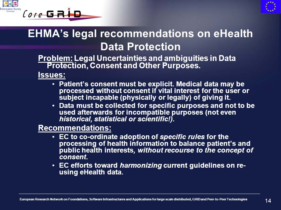 European Research Network on Foundations, Software Infrastructures and Applications for large scale distributed, GRID and Peer-to-Peer Technologies 14 EHMAs legal recommendations on eHealth Data Protection Problem: Legal Uncertainties and ambiguities in Data Protection, Consent and Other Purposes.