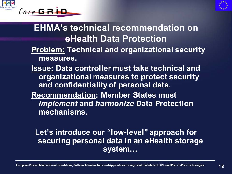 European Research Network on Foundations, Software Infrastructures and Applications for large scale distributed, GRID and Peer-to-Peer Technologies 18 EHMAs technical recommendation on eHealth Data Protection Problem: Problem: Technical and organizational security measures.