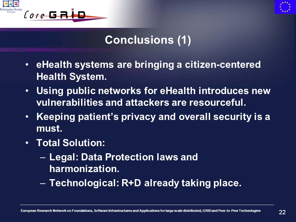 European Research Network on Foundations, Software Infrastructures and Applications for large scale distributed, GRID and Peer-to-Peer Technologies 22 Conclusions (1) eHealth systems are bringing a citizen-centered Health System.