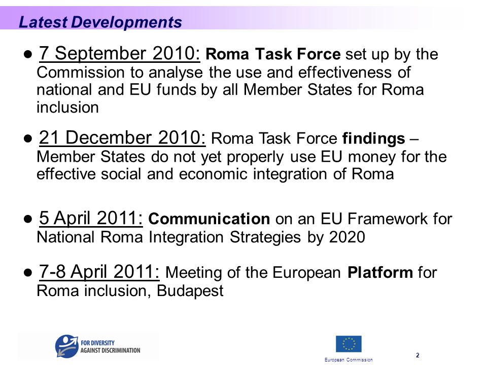 European Commission 2 Latest Developments 7 September 2010: Roma Task Force set up by the Commission to analyse the use and effectiveness of national and EU funds by all Member States for Roma inclusion 21 December 2010: Roma Task Force findings – Member States do not yet properly use EU money for the effective social and economic integration of Roma 5 April 2011: Communication on an EU Framework for National Roma Integration Strategies by April 2011: Meeting of the European Platform for Roma inclusion, Budapest