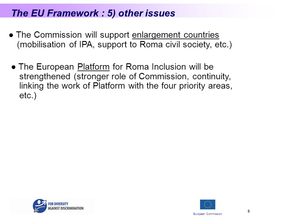 European Commission 8 The EU Framework : 5) other issues The Commission will support enlargement countries (mobilisation of IPA, support to Roma civil society, etc.) The European Platform for Roma Inclusion will be strengthened (stronger role of Commission, continuity, linking the work of Platform with the four priority areas, etc.)