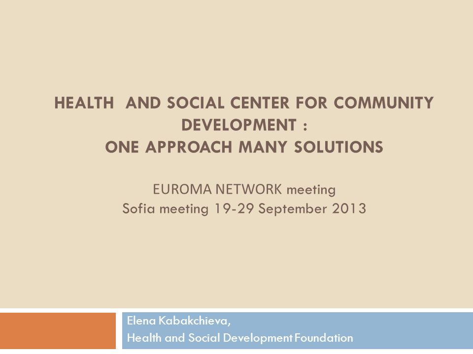 HEALTH AND SOCIAL CENTER FOR COMMUNITY DEVELOPMENT : ONE APPROACH MANY SOLUTIONS EUROMA NETWORK meeting Sofia meeting 19-29 September 2013 Elena Kabakchieva, Health and Social Development Foundation