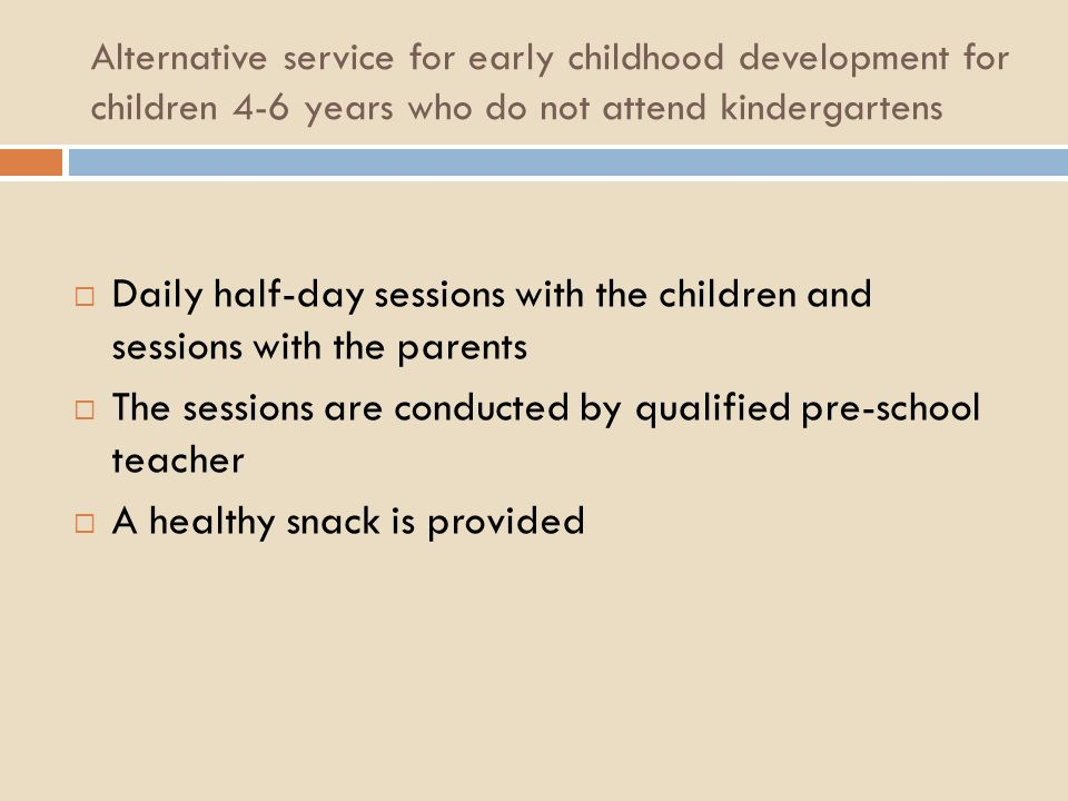 Alternative service for early childhood development for children 4-6 years who do not attend kindergartens Daily half-day sessions with the children and sessions with the parents The sessions are conducted by qualified pre-school teacher A healthy snack is provided