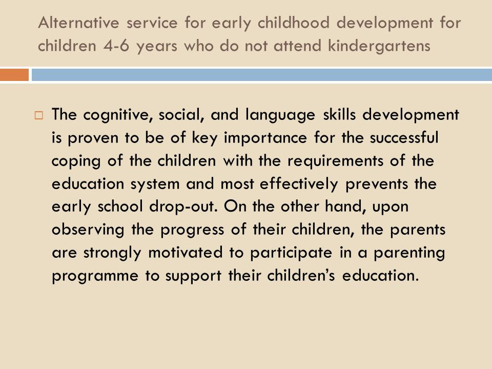 Alternative service for early childhood development for children 4-6 years who do not attend kindergartens The cognitive, social, and language skills development is proven to be of key importance for the successful coping of the children with the requirements of the education system and most effectively prevents the early school drop-out.
