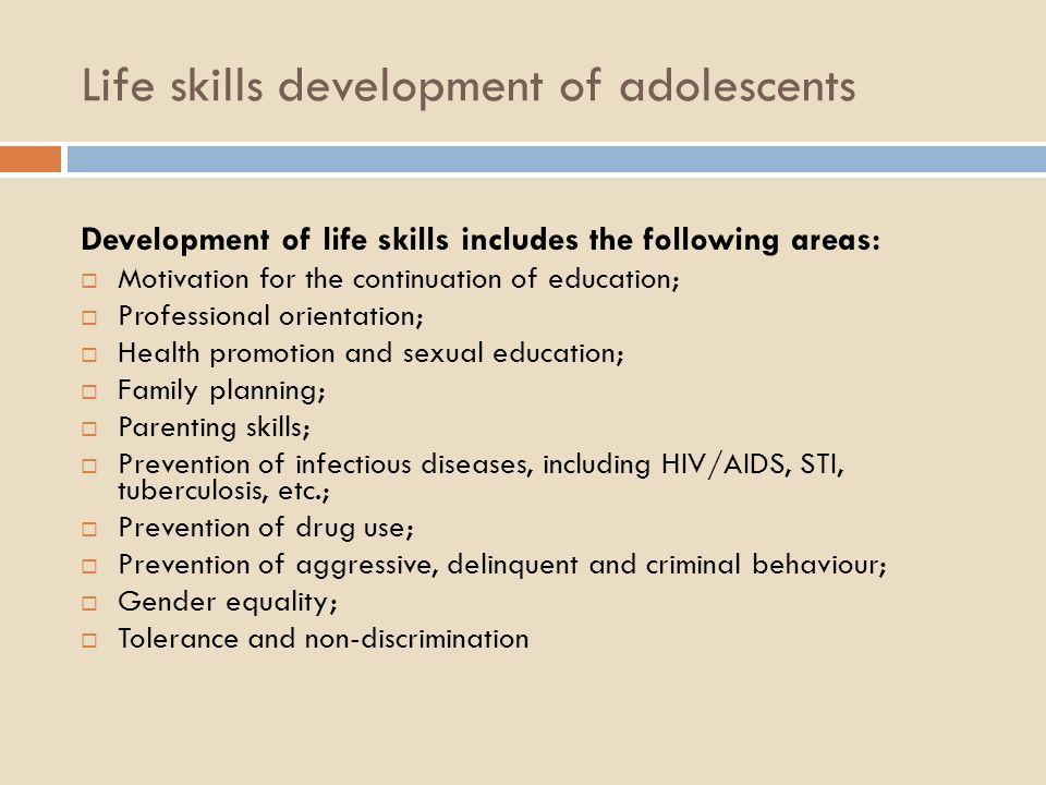 Life skills development of adolescents Development of life skills includes the following areas: Motivation for the continuation of education; Professional orientation; Health promotion and sexual education; Family planning; Parenting skills; Prevention of infectious diseases, including HIV/AIDS, STI, tuberculosis, etc.; Prevention of drug use; Prevention of aggressive, delinquent and criminal behaviour; Gender equality; Tolerance and non-discrimination