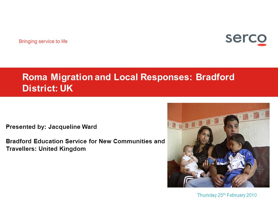 Thursday 25 th February 2010 Roma Migration and Local Responses: Bradford District: UK Presented by: Jacqueline Ward Bradford Education Service for New Communities and Travellers: United Kingdom