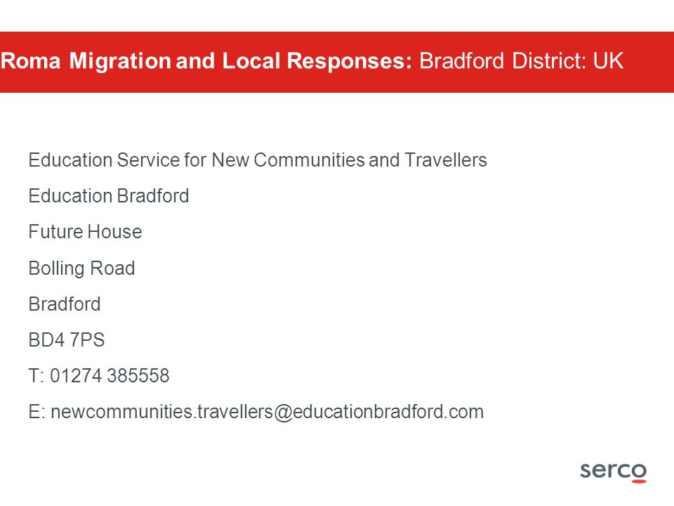 Education Service for New Communities and Travellers Education Bradford Future House Bolling Road Bradford BD4 7PS T: 01274 385558 E: newcommunities.travellers@educationbradford.com Roma Migration and Local Responses: Bradford District: UK