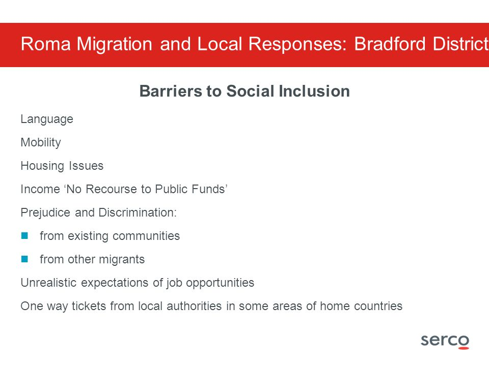 Barriers to Social Inclusion Language Mobility Housing Issues Income No Recourse to Public Funds Prejudice and Discrimination: from existing communities from other migrants Unrealistic expectations of job opportunities One way tickets from local authorities in some areas of home countries