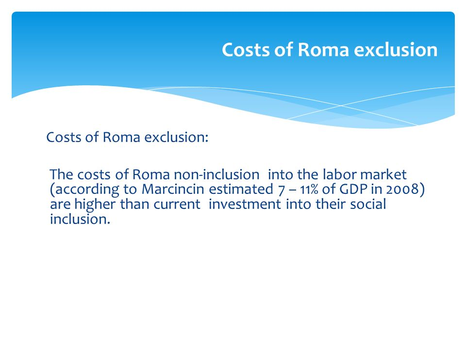 Costs of Roma exclusion: The costs of Roma non-inclusion into the labor market (according to Marcincin estimated 7 – 11% of GDP in 2008) are higher than current investment into their social inclusion.