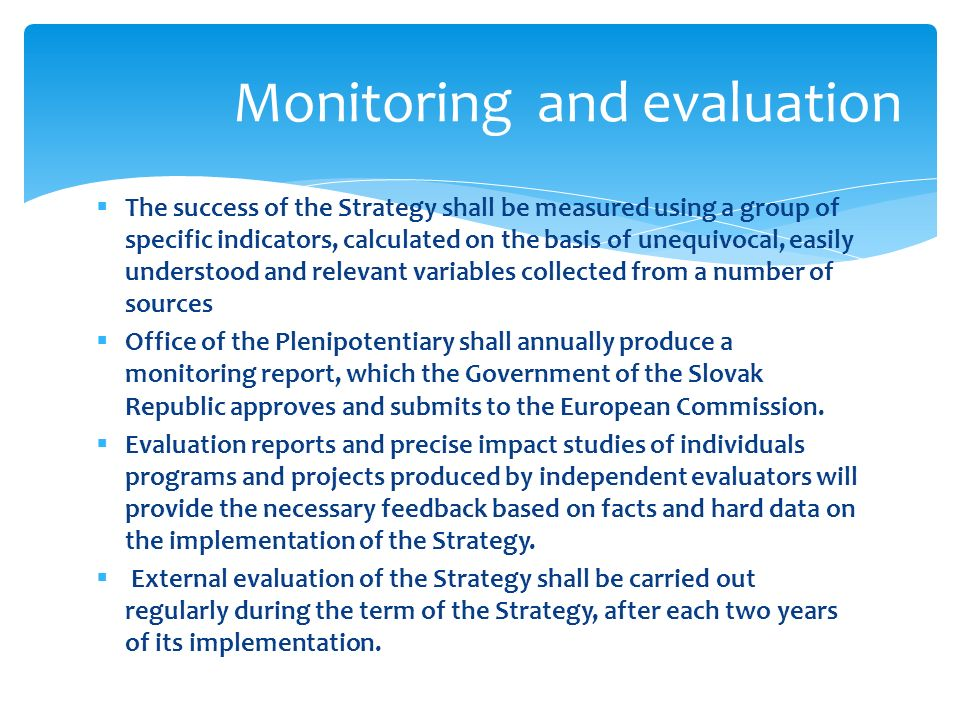 The success of the Strategy shall be measured using a group of specific indicators, calculated on the basis of unequivocal, easily understood and relevant variables collected from a number of sources Office of the Plenipotentiary shall annually produce a monitoring report, which the Government of the Slovak Republic approves and submits to the European Commission.