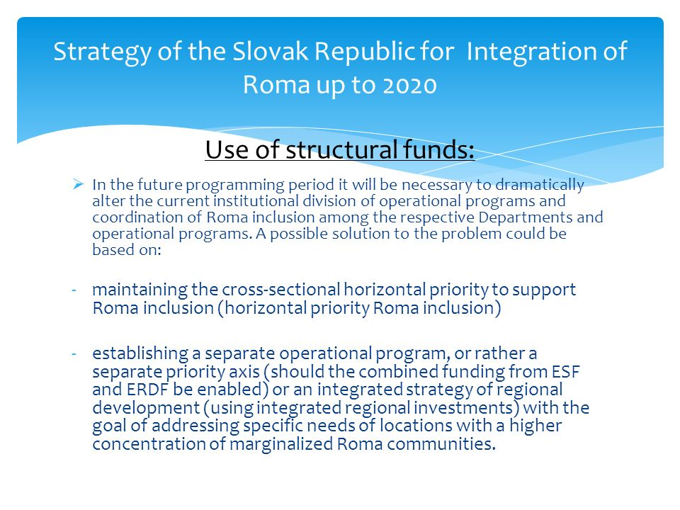 Strategy of the Slovak Republic for Integration of Roma up to 2020 Use of structural funds: In the future programming period it will be necessary to dramatically alter the current institutional division of operational programs and coordination of Roma inclusion among the respective Departments and operational programs.