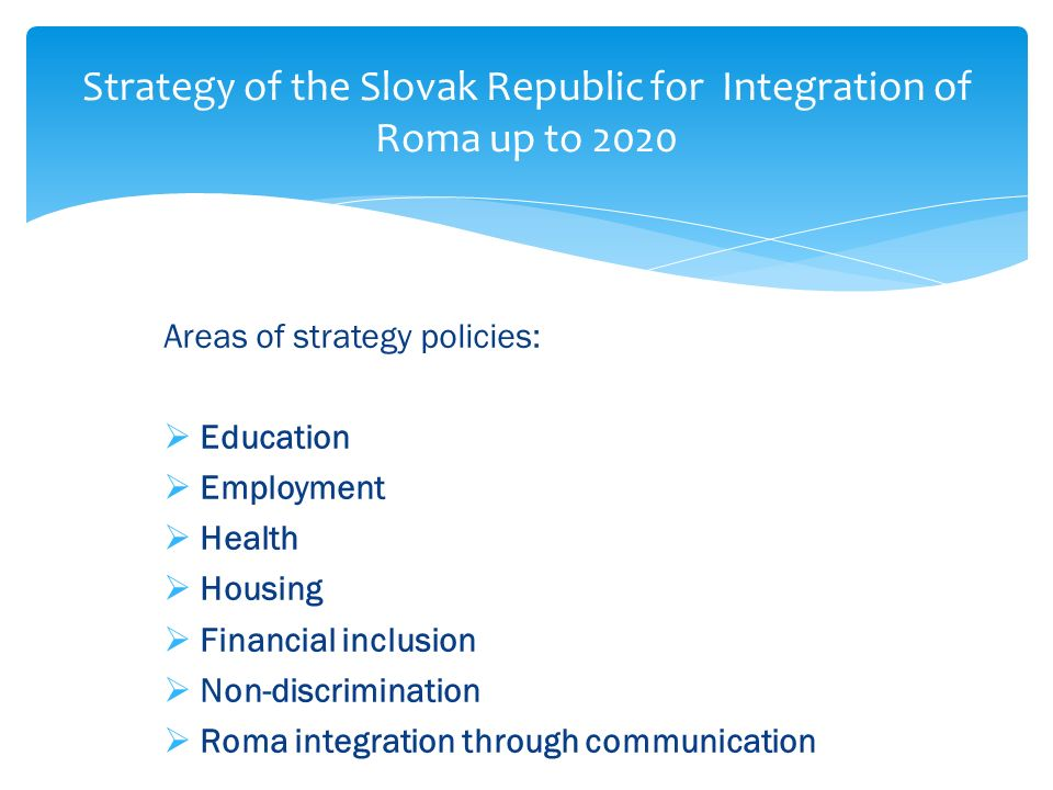 Areas of strategy policies: Education Employment Health Housing Financial inclusion Non-discrimination Roma integration through communication Strategy of the Slovak Republic for Integration of Roma up to 2020
