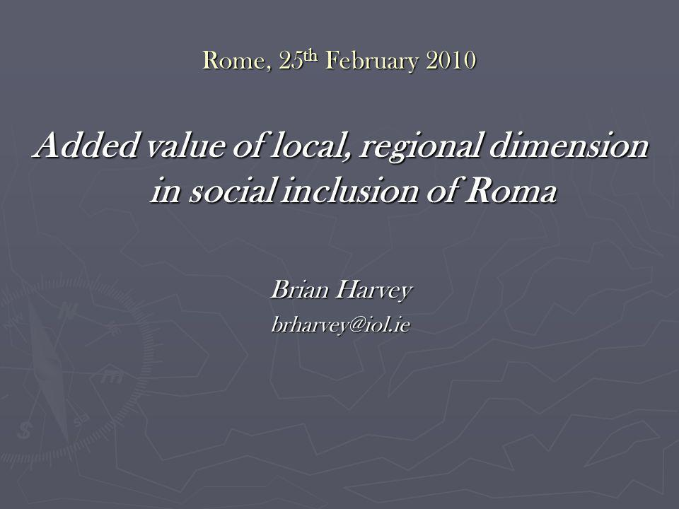 Rome, 25 th February 2010 Added value of local, regional dimension in social inclusion of Roma Brian Harvey brharvey@iol.ie
