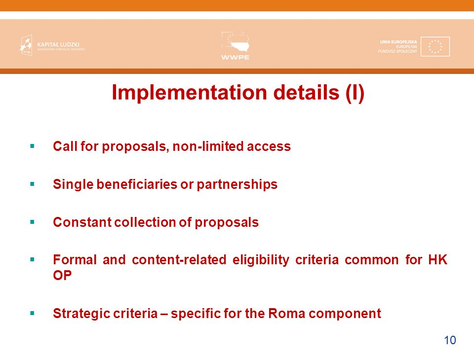 10 Implementation details (I) Call for proposals, non-limited access Single beneficiaries or partnerships Constant collection of proposals Formal and content-related eligibility criteria common for HK OP Strategic criteria – specific for the Roma component