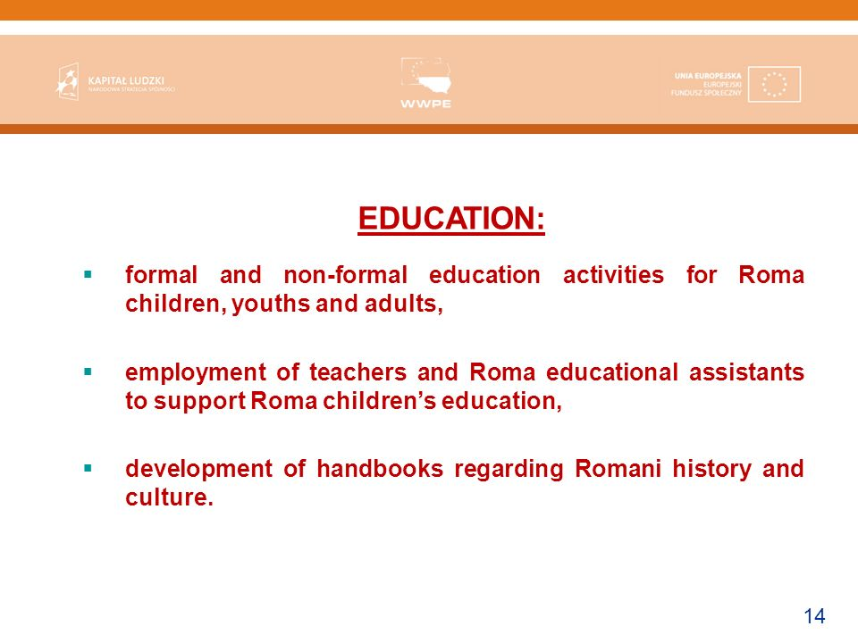 14 EDUCATION: formal and non-formal education activities for Roma children, youths and adults, employment of teachers and Roma educational assistants to support Roma childrens education, development of handbooks regarding Romani history and culture.