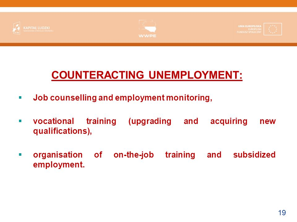 19 COUNTERACTING UNEMPLOYMENT: Job counselling and employment monitoring, vocational training (upgrading and acquiring new qualifications), organisation of on-the-job training and subsidized employment.