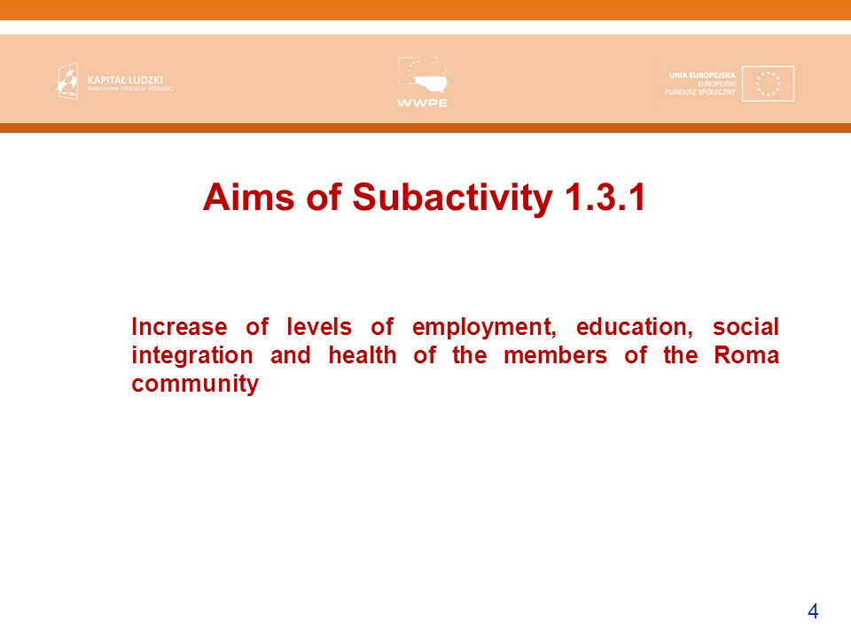4 Aims of Subactivity Increase of levels of employment, education, social integration and health of the members of the Roma community