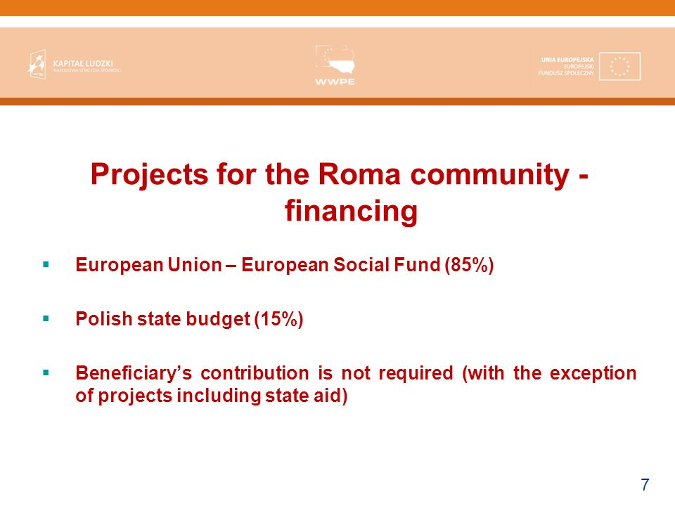 7 Projects for the Roma community - financing European Union – European Social Fund (85%) Polish state budget (15%) Beneficiarys contribution is not required (with the exception of projects including state aid)