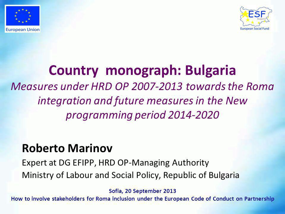 Roberto Marinov Expert at DG EFIPP, HRD OP-Managing Authority Ministry of Labour and Social Policy, Republic of Bulgaria Country monograph: Bulgaria Measures under HRD OP towards the Roma integration and future measures in the New programming period Sofia, 20 September 2013 How to involve stakeholders for Roma inclusion under the European Code of Conduct on Partnership