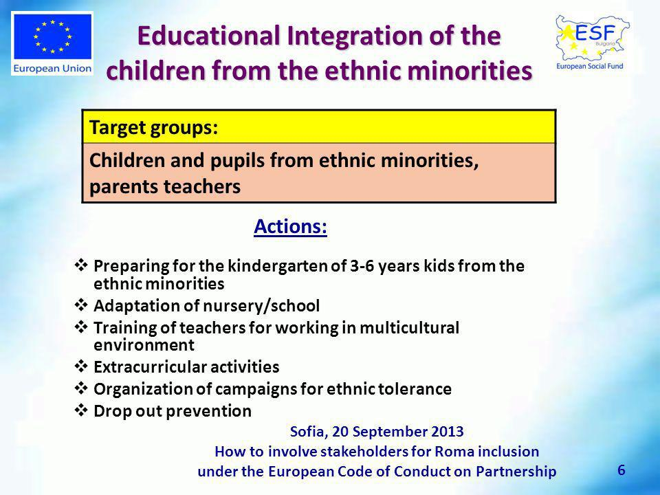 Educational Integration of the children from the ethnic minorities Preparing for the kindergarten of 3-6 years kids from the ethnic minorities Adaptation of nursery/school Training of teachers for working in multicultural environment Extracurricular activities Organization of campaigns for ethnic tolerance Drop out prevention Sofia, 20 September 2013 How to involve stakeholders for Roma inclusion under the European Code of Conduct on Partnership Target groups: Children and pupils from ethnic minorities, parents teachers Actions: 6