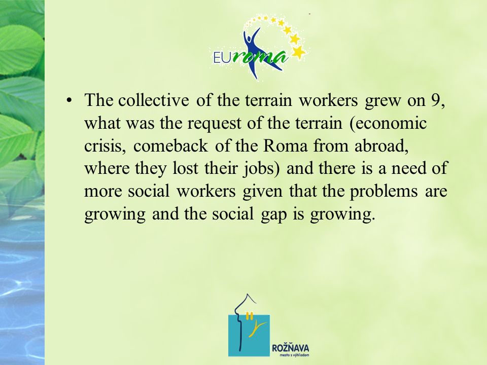 The collective of the terrain workers grew on 9, what was the request of the terrain (economic crisis, comeback of the Roma from abroad, where they lost their jobs) and there is a need of more social workers given that the problems are growing and the social gap is growing.