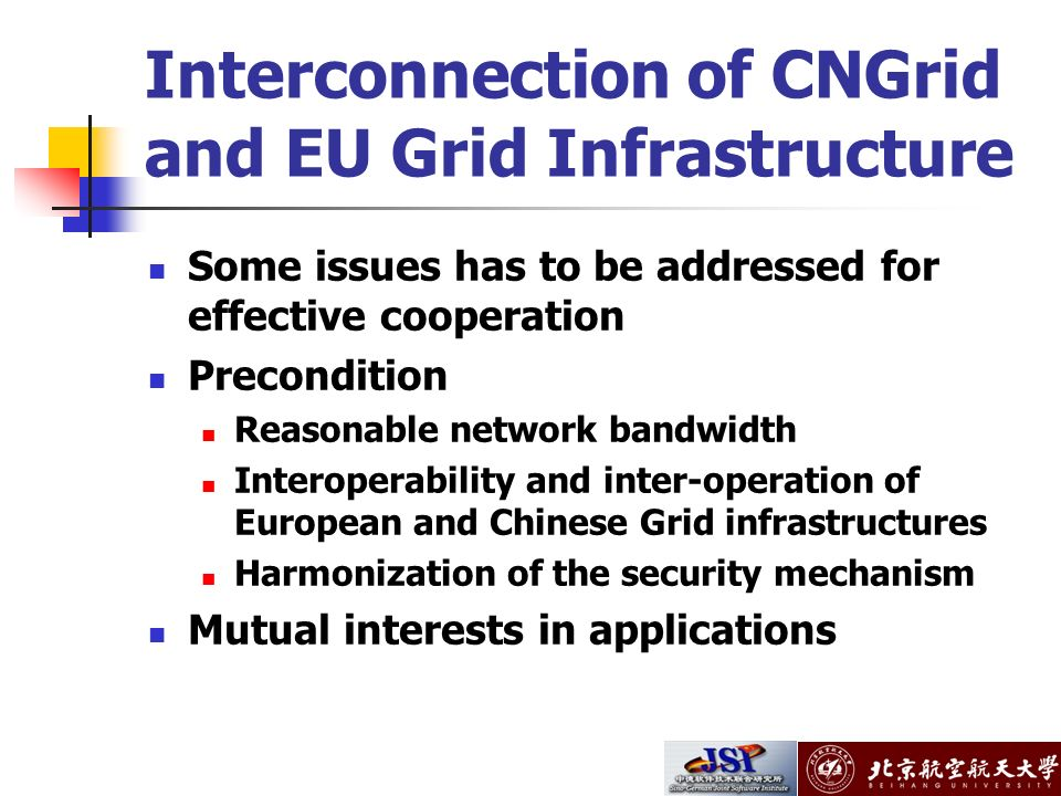 Interconnection of CNGrid and EU Grid Infrastructure Some issues has to be addressed for effective cooperation Precondition Reasonable network bandwidth Interoperability and inter-operation of European and Chinese Grid infrastructures Harmonization of the security mechanism Mutual interests in applications
