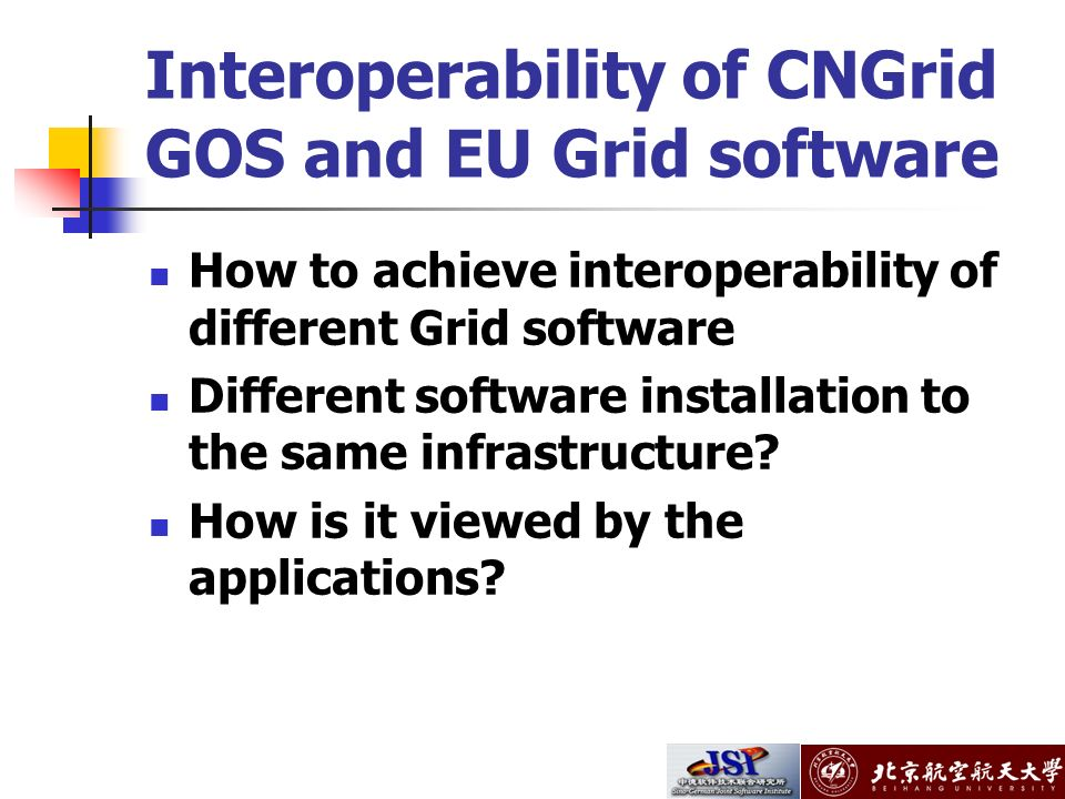 Interoperability of CNGrid GOS and EU Grid software How to achieve interoperability of different Grid software Different software installation to the same infrastructure.
