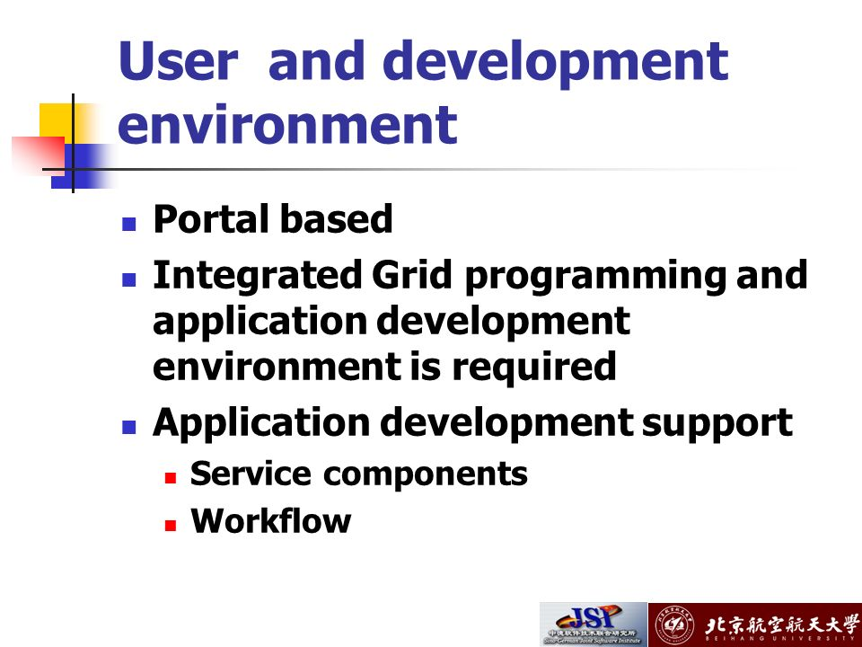 User and development environment Portal based Integrated Grid programming and application development environment is required Application development support Service components Workflow
