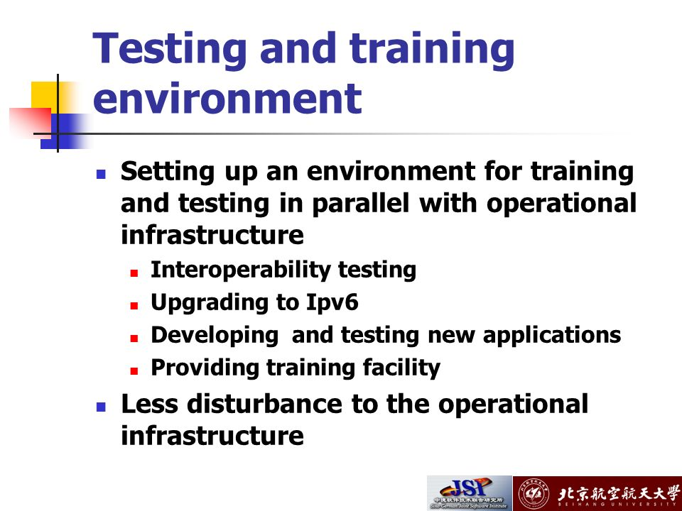 Testing and training environment Setting up an environment for training and testing in parallel with operational infrastructure Interoperability testing Upgrading to Ipv6 Developing and testing new applications Providing training facility Less disturbance to the operational infrastructure