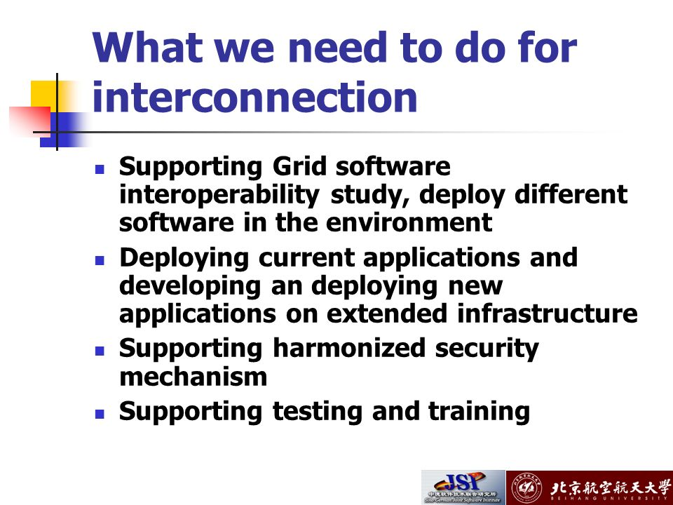 What we need to do for interconnection Supporting Grid software interoperability study, deploy different software in the environment Deploying current applications and developing an deploying new applications on extended infrastructure Supporting harmonized security mechanism Supporting testing and training