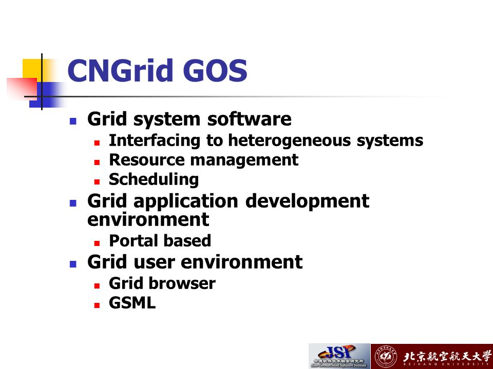 CNGrid GOS Grid system software Interfacing to heterogeneous systems Resource management Scheduling Grid application development environment Portal based Grid user environment Grid browser GSML