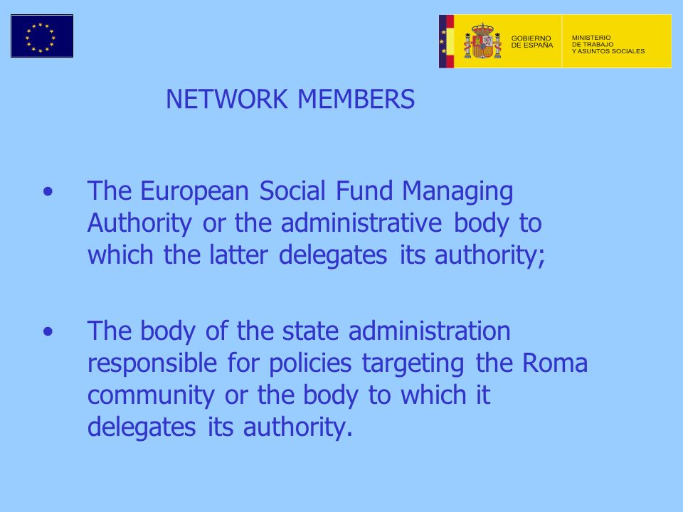 NETWORK MEMBERS The European Social Fund Managing Authority or the administrative body to which the latter delegates its authority; The body of the state administration responsible for policies targeting the Roma community or the body to which it delegates its authority.