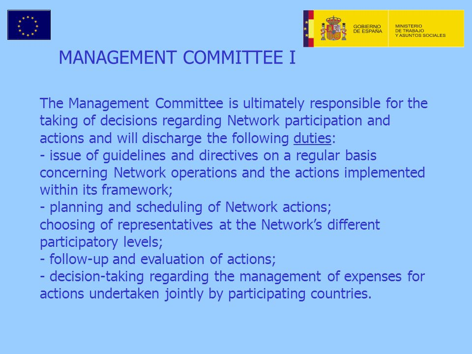 MANAGEMENT COMMITTEE I The Management Committee is ultimately responsible for the taking of decisions regarding Network participation and actions and will discharge the following duties: - issue of guidelines and directives on a regular basis concerning Network operations and the actions implemented within its framework; - planning and scheduling of Network actions; choosing of representatives at the Networks different participatory levels; - follow-up and evaluation of actions; - decision-taking regarding the management of expenses for actions undertaken jointly by participating countries.