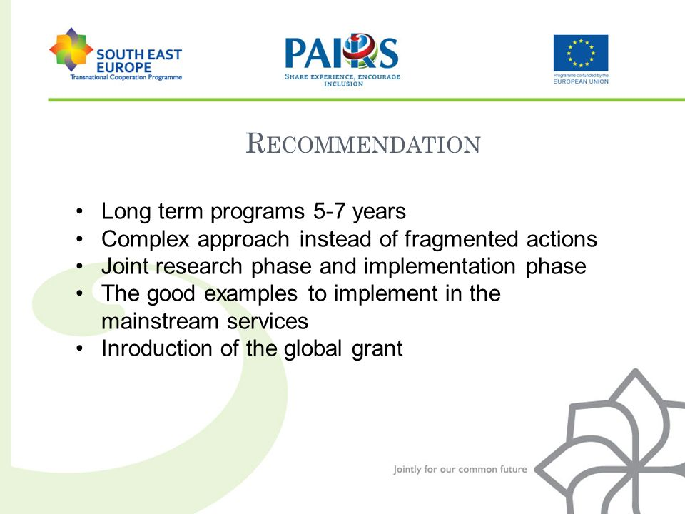 R ECOMMENDATION Long term programs 5-7 years Complex approach instead of fragmented actions Joint research phase and implementation phase The good examples to implement in the mainstream services Inroduction of the global grant