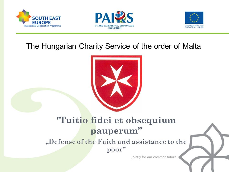 Tuitio fidei et obsequium pauperum Defense of the Faith and assistance to the poor The Hungarian Charity Service of the order of Malta