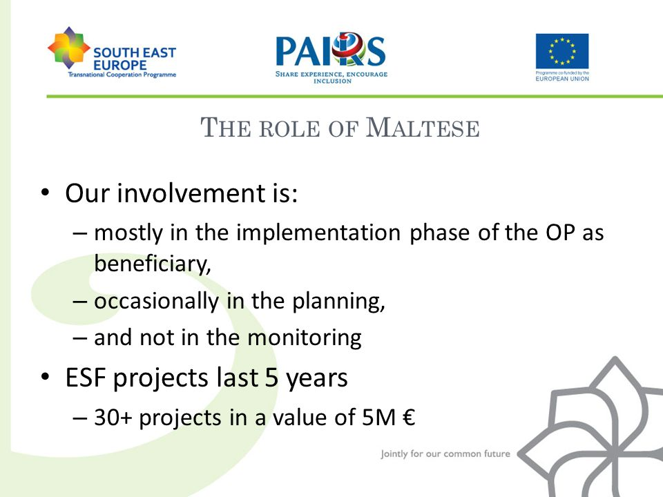 Our involvement is: – mostly in the implementation phase of the OP as beneficiary, – occasionally in the planning, – and not in the monitoring ESF projects last 5 years – 30+ projects in a value of 5M T HE ROLE OF M ALTESE