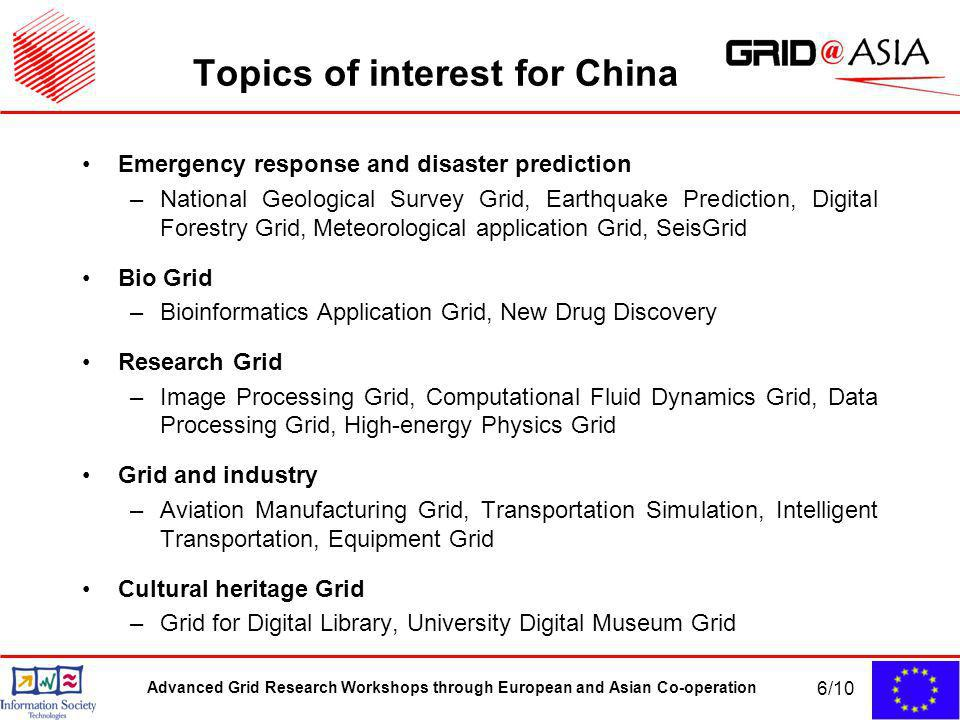 Advanced Grid Research Workshops through European and Asian Co-operation 6/10 Topics of interest for China Emergency response and disaster prediction –National Geological Survey Grid, Earthquake Prediction, Digital Forestry Grid, Meteorological application Grid, SeisGrid Bio Grid –Bioinformatics Application Grid, New Drug Discovery Research Grid –Image Processing Grid, Computational Fluid Dynamics Grid, Data Processing Grid, High-energy Physics Grid Grid and industry –Aviation Manufacturing Grid, Transportation Simulation, Intelligent Transportation, Equipment Grid Cultural heritage Grid –Grid for Digital Library, University Digital Museum Grid
