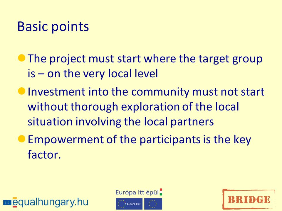 Basic points The project must start where the target group is – on the very local level Investment into the community must not start without thorough exploration of the local situation involving the local partners Empowerment of the participants is the key factor.
