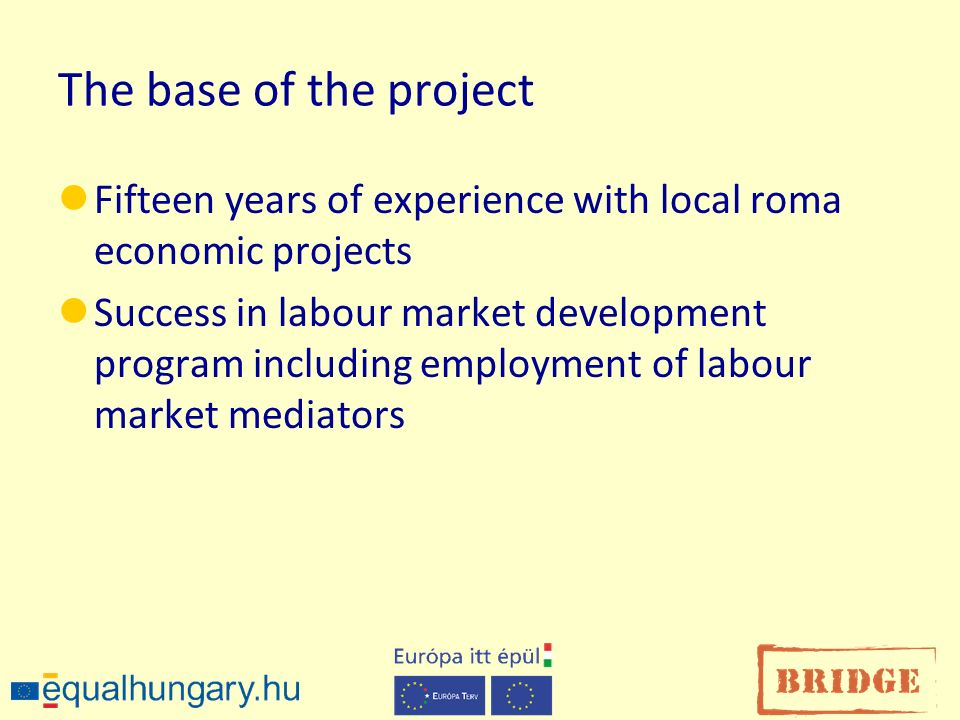 The base of the project Fifteen years of experience with local roma economic projects Success in labour market development program including employment of labour market mediators