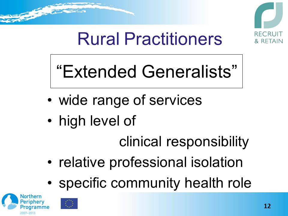 Rural Practitioners wide range of services high level of clinical responsibility relative professional isolation specific community health role Extended Generalists 12
