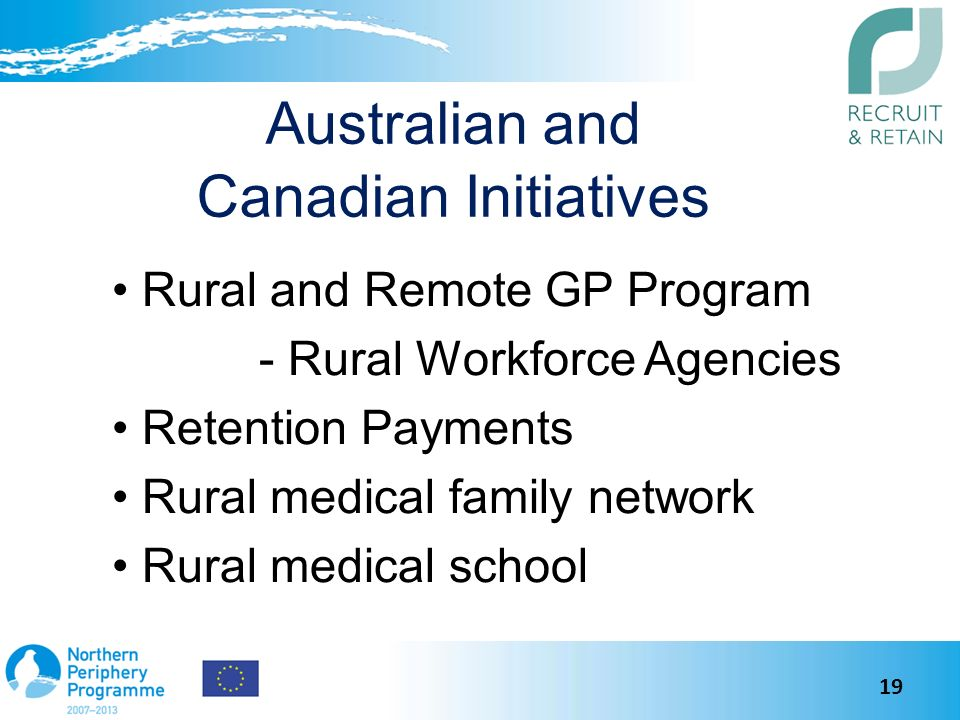 Australian and Canadian Initiatives Rural and Remote GP Program - Rural Workforce Agencies Retention Payments Rural medical family network Rural medical school 19