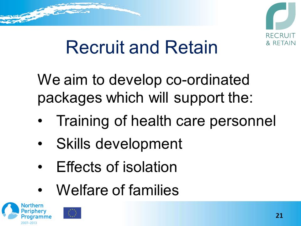 Recruit and Retain We aim to develop co-ordinated packages which will support the: Training of health care personnel Skills development Effects of isolation Welfare of families 21
