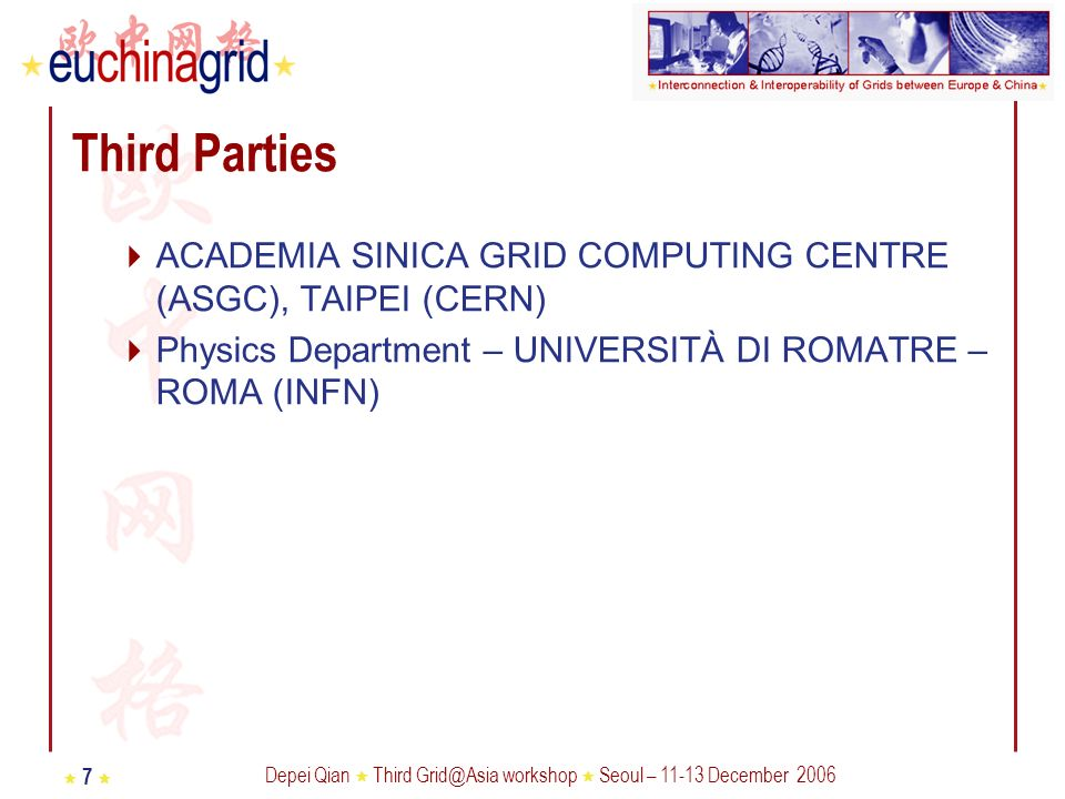 Depei Qian Third Grid@Asia workshop Seoul – 11-13 December 2006 7 Third Parties ACADEMIA SINICA GRID COMPUTING CENTRE (ASGC), TAIPEI (CERN) Physics Department – UNIVERSITÀ DI ROMATRE – ROMA (INFN)