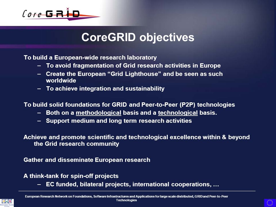 European Research Network on Foundations, Software Infrastructures and Applications for large scale distributed, GRID and Peer-to-Peer Technologies CoreGRID objectives To build a European-wide research laboratory –To avoid fragmentation of Grid research activities in Europe –Create the European Grid Lighthouse and be seen as such worldwide –To achieve integration and sustainability To build solid foundations for GRID and Peer-to-Peer (P2P) technologies –Both on a methodological basis and a technological basis.