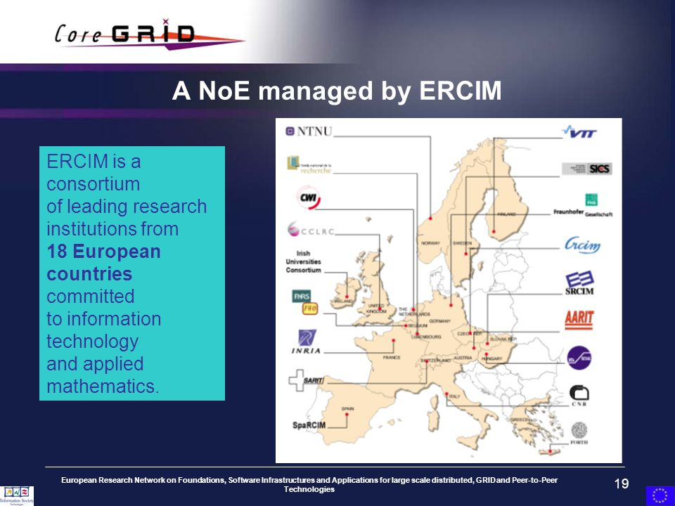 European Research Network on Foundations, Software Infrastructures and Applications for large scale distributed, GRID and Peer-to-Peer Technologies 19 A NoE managed by ERCIM ERCIM is a consortium of leading research institutions from 18 European countries committed to information technology and applied mathematics.
