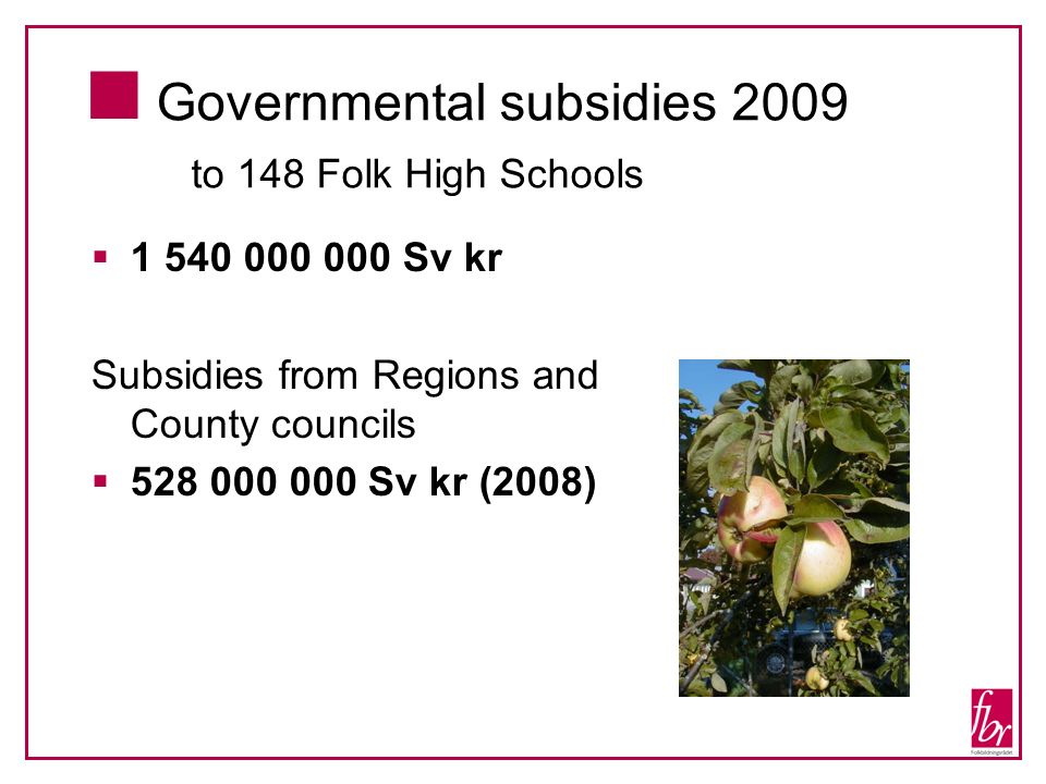 Governmental subsidies 2009 to 148 Folk High Schools 1 540 000 000 Sv kr Subsidies from Regions and County councils 528 000 000 Sv kr (2008)
