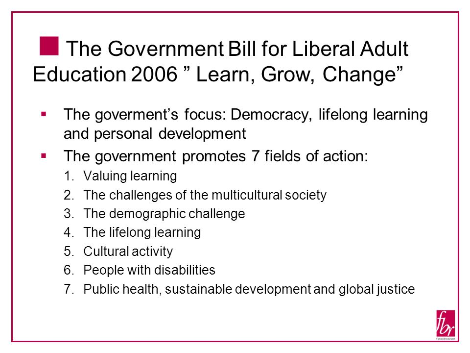 The Government Bill for Liberal Adult Education 2006 Learn, Grow, Change The goverments focus: Democracy, lifelong learning and personal development The government promotes 7 fields of action: 1.Valuing learning 2.The challenges of the multicultural society 3.The demographic challenge 4.The lifelong learning 5.Cultural activity 6.People with disabilities 7.Public health, sustainable development and global justice