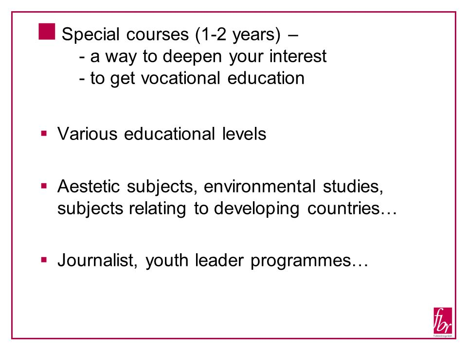 Special courses (1-2 years) – - a way to deepen your interest - to get vocational education Various educational levels Aestetic subjects, environmental studies, subjects relating to developing countries… Journalist, youth leader programmes…