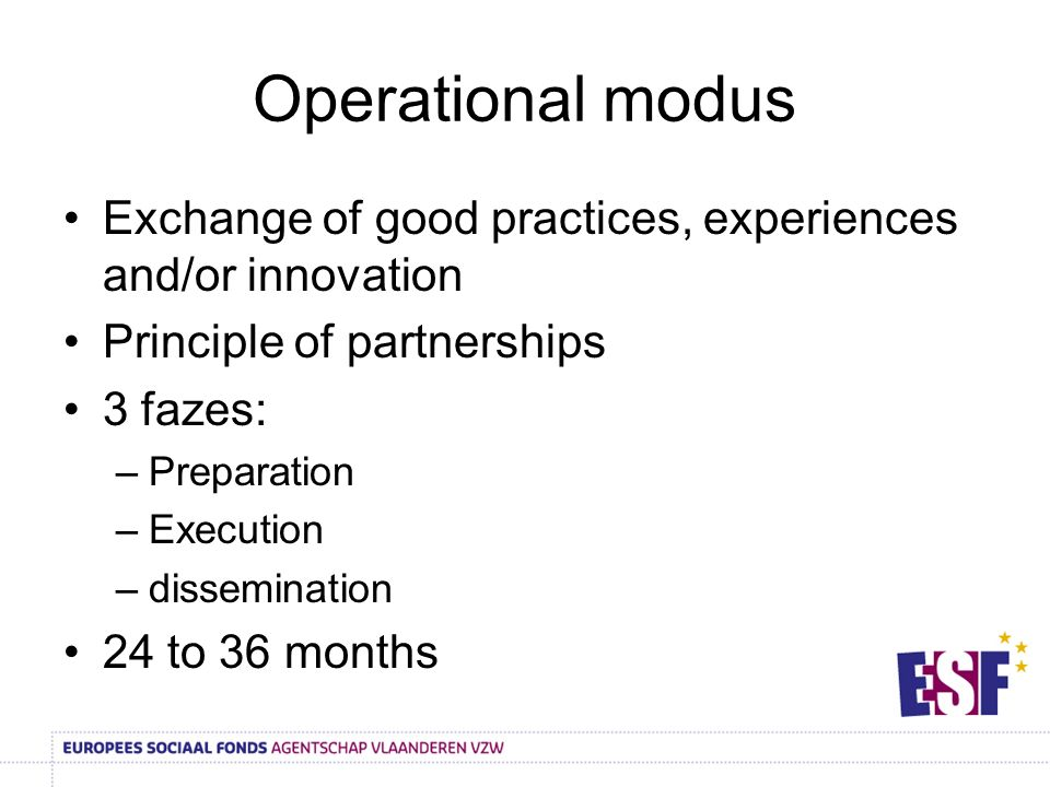 Operational modus Exchange of good practices, experiences and/or innovation Principle of partnerships 3 fazes: –Preparation –Execution –dissemination 24 to 36 months
