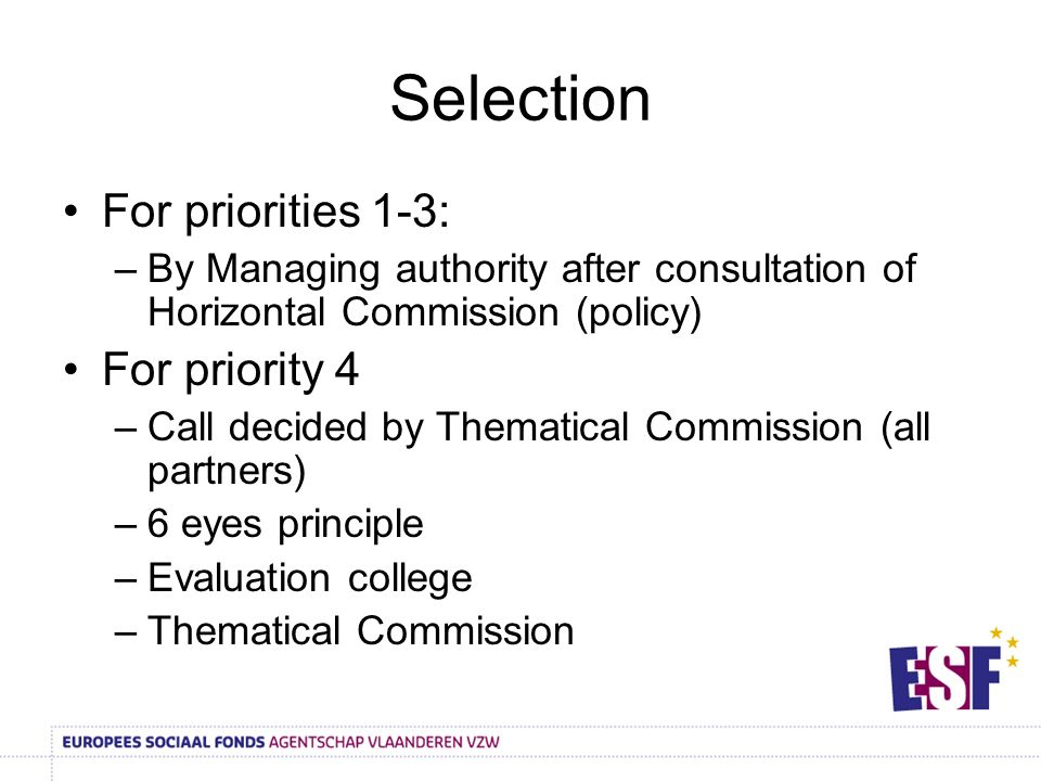 Selection For priorities 1-3: –By Managing authority after consultation of Horizontal Commission (policy) For priority 4 –Call decided by Thematical Commission (all partners) –6 eyes principle –Evaluation college –Thematical Commission